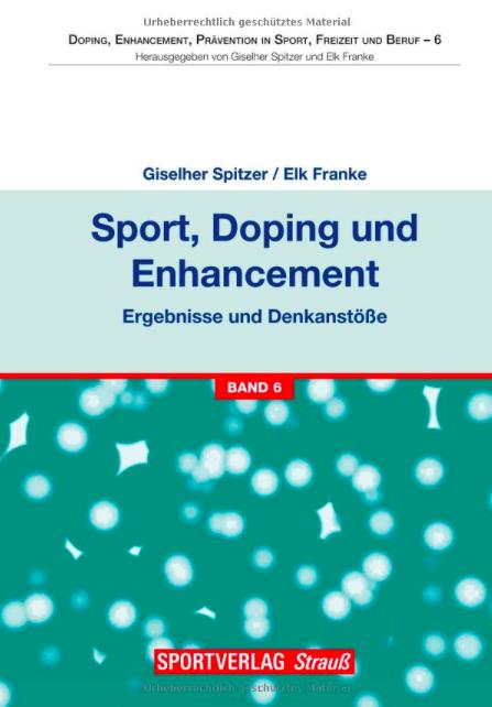 Giselher Spitzer / Elk Franke (Hrsg.), Sport, Doping und Enhancement - Transdisziplinäre Perspektiven, Bd. 6.